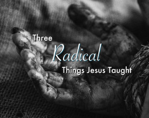 Three Radical Things Jesus Taught